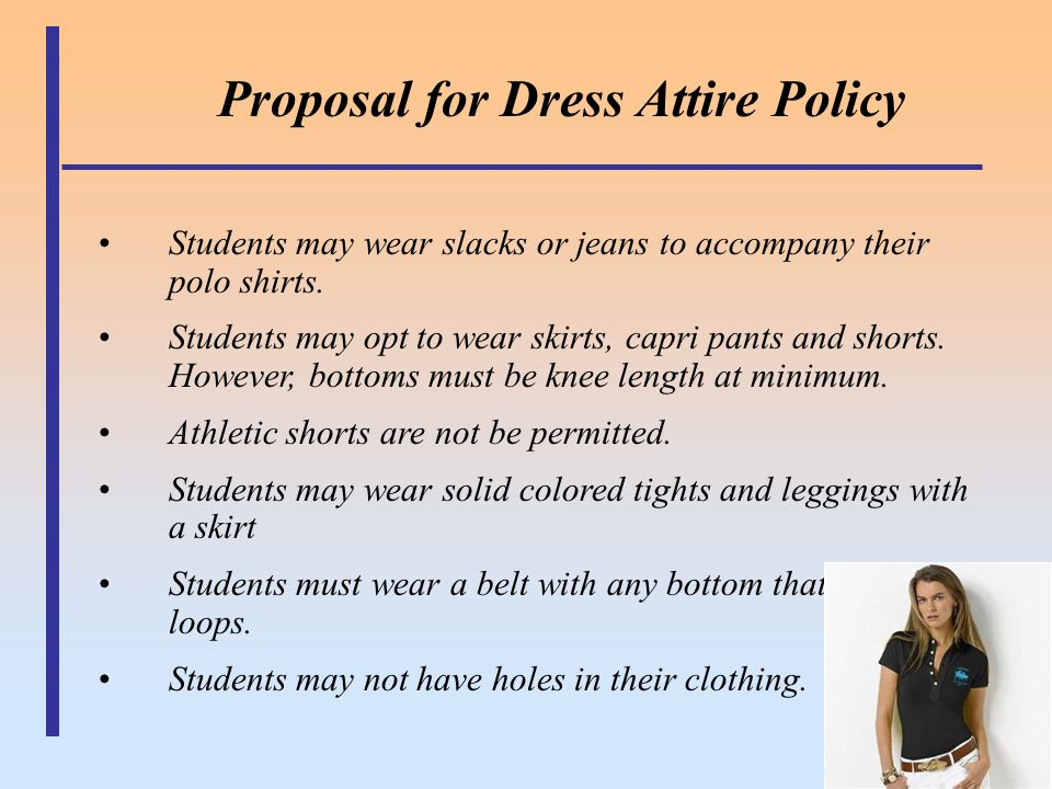 Proposal for Dress Attire Policy Students may wear slacks or jeans to accompany their polo shirts. Students may opt to wear skirts, capri pants and sh