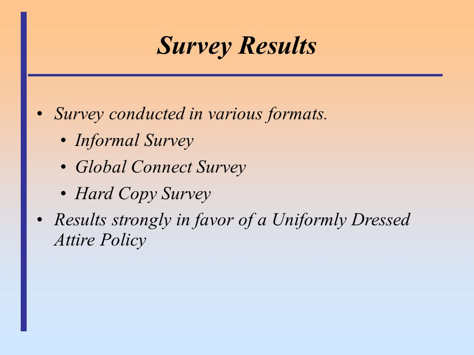 Survey Results Survey conducted in various formats. Informal Survey Global Connect Survey Hard Copy Survey Results strongly in favor of a Uniformly Dr
