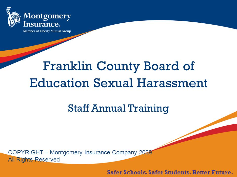 Safer Schools. Safer Students. Better Future. Franklin County Board of Education Sexual Harassment Staff Annual Training COPYRIGHT – Montgomery Insura