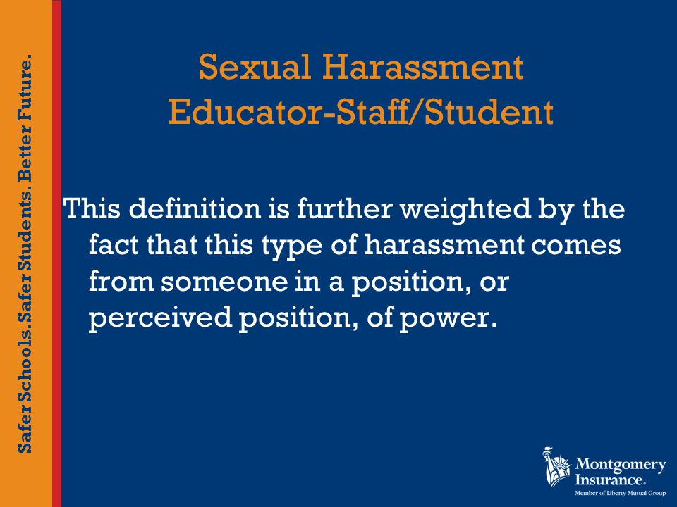 Safer Schools. Safer Students. Better Future. Sexual Harassment Educator-Staff/Student This definition is further weighted by the fact that this type