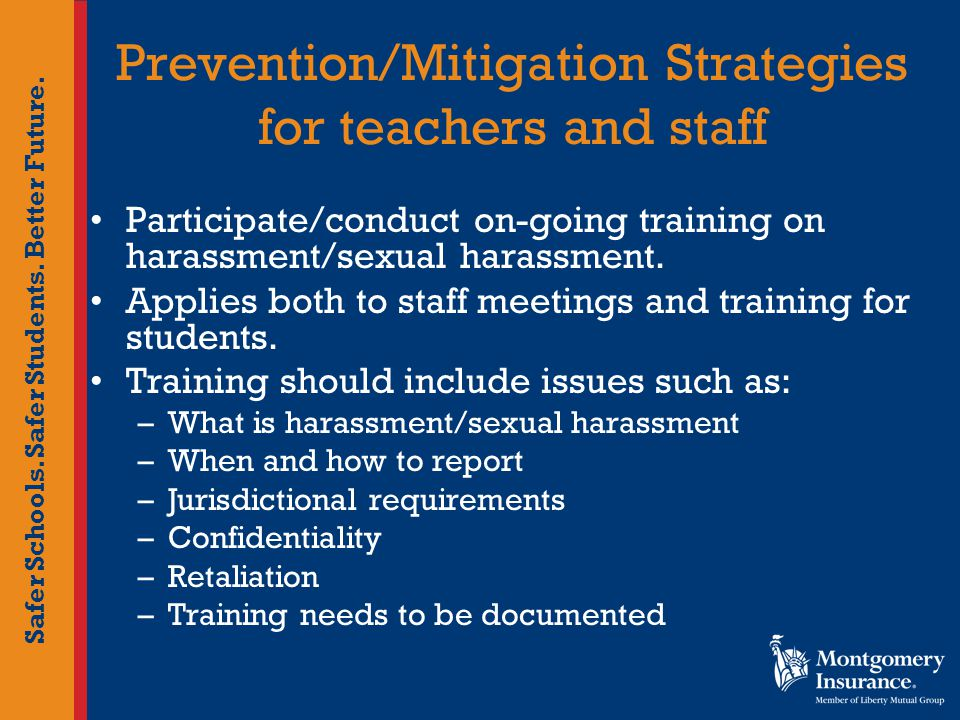 Safer Schools. Safer Students. Better Future. Prevention/Mitigation Strategies for teachers and staff Participate/conduct on-going training on harassm