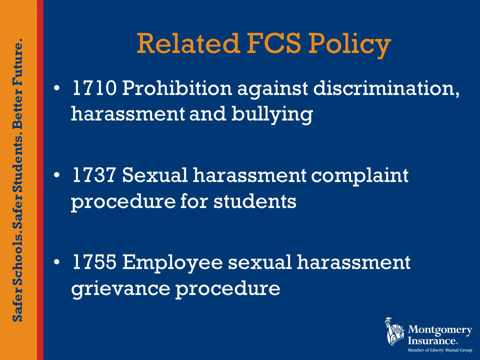 Safer Schools. Safer Students. Better Future. Related FCS Policy 1710 Prohibition against discrimination, harassment and bullying 1737 Sexual harassme
