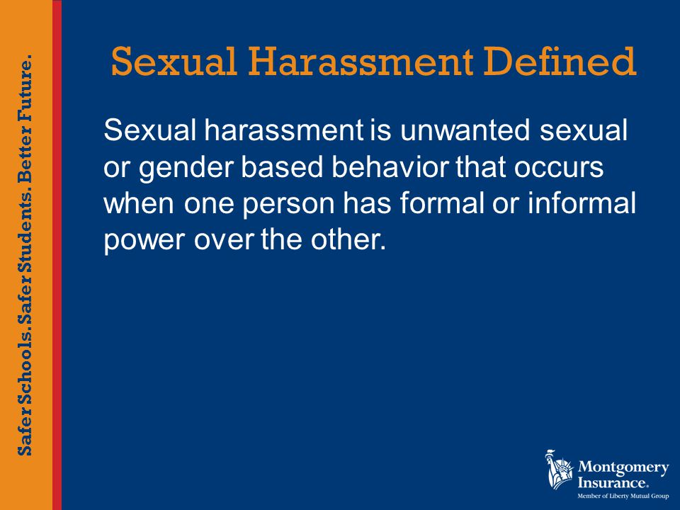 Safer Schools. Safer Students. Better Future. Sexual Harassment Defined Sexual harassment is unwanted sexual or gender based behavior that occurs when