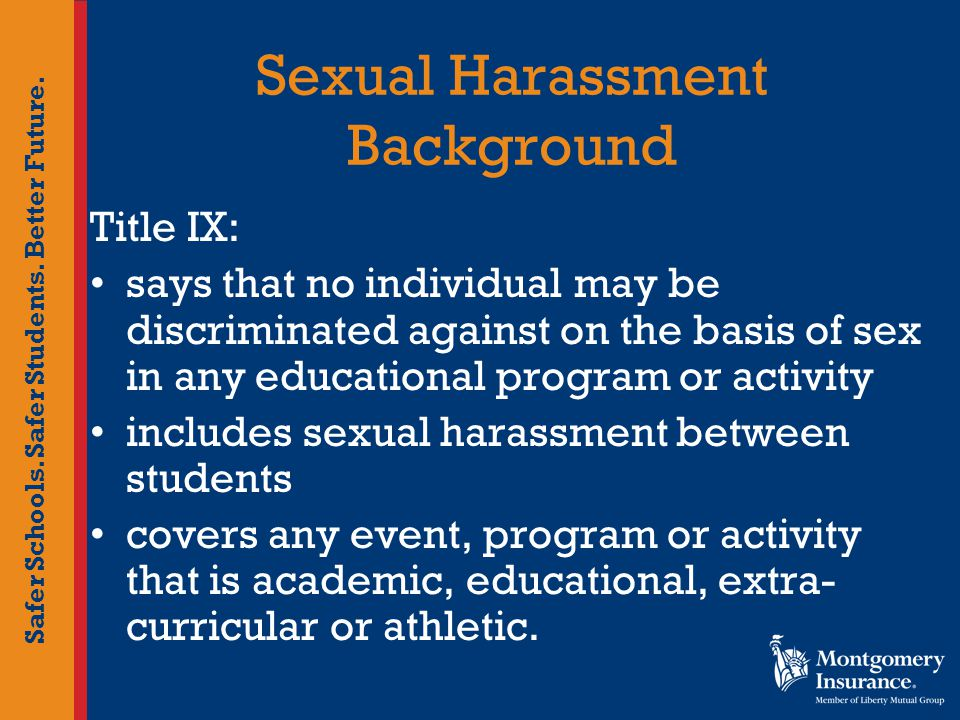 Safer Schools. Safer Students. Better Future. Sexual Harassment Background Title IX: says that no individual may be discriminated against on the basis
