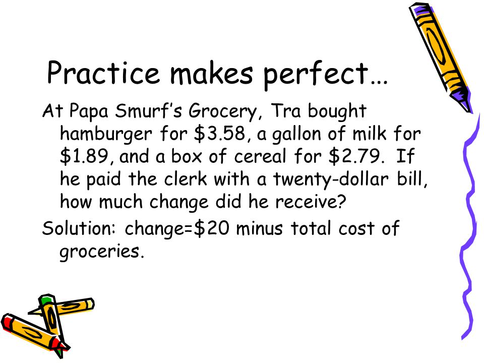 Practice makes perfect… At Papa Smurf's Grocery, Tra bought hamburger for $3.58, a gallon of milk for $1.89, and a box of cereal for $2.79.