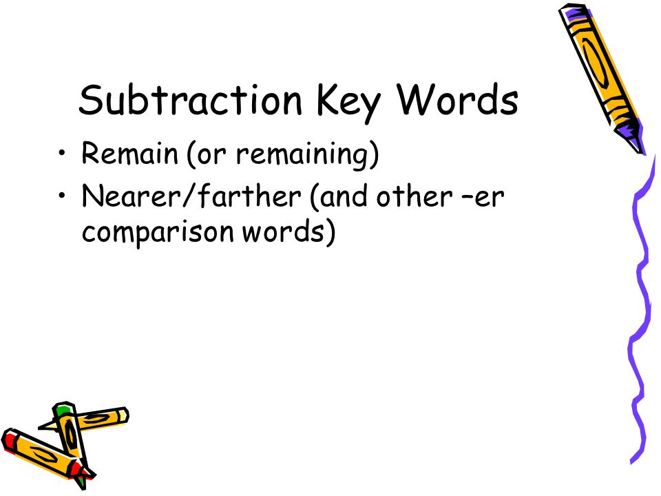 Subtraction Key Words Remain (or remaining) Nearer/farther (and other –er comparison words)