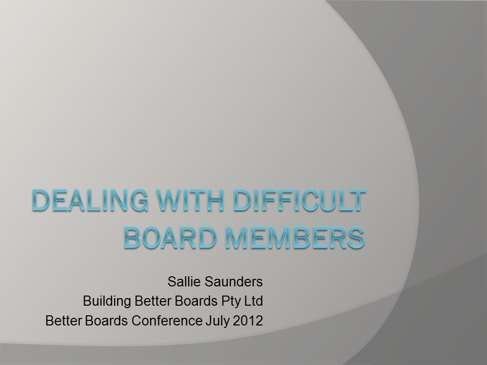 Some strategies for change  Develop position descriptions for board members and keep boundaries clear  Develop effective feedback skills  Be prepared to speak up about what the problem is, why and what you would like to change  Call in an expert  Check the legal issues  Stay calm and carry on.