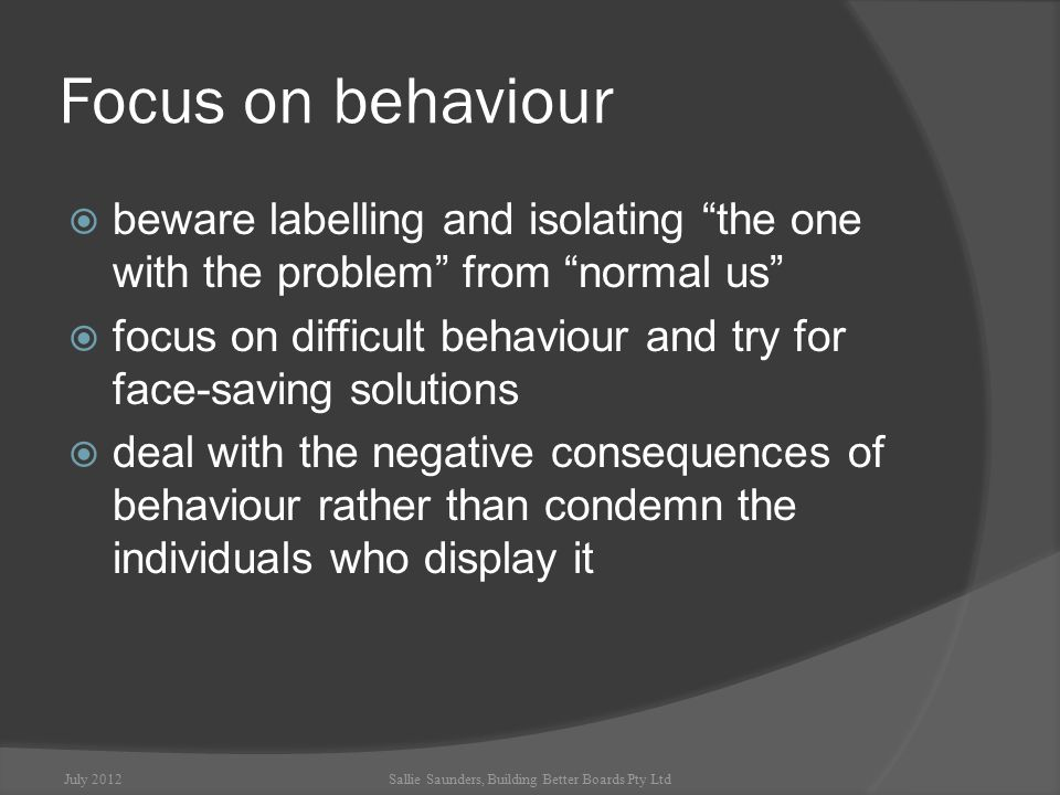 Focus on behaviour  beware labelling and isolating the one with the problem from normal us  focus on difficult behaviour and try for face-saving solutions  deal with the negative consequences of behaviour rather than condemn the individuals who display it July 2012Sallie Saunders, Building Better Boards Pty Ltd