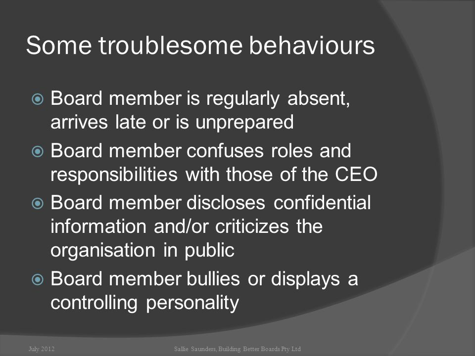 Some troublesome behaviours  Board member is regularly absent, arrives late or is unprepared  Board member confuses roles and responsibilities with