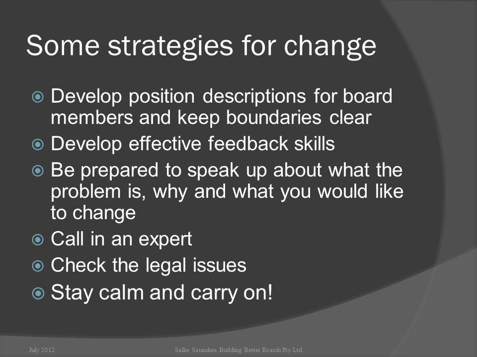 Some strategies for change  Develop position descriptions for board members and keep boundaries clear  Develop effective feedback skills  Be prepared to speak up about what the problem is, why and what you would like to change  Call in an expert  Check the legal issues  Stay calm and carry on.