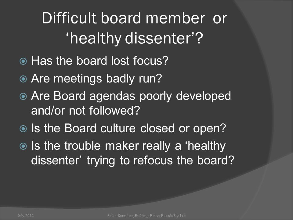 Boards in trouble  Create negativity and disagreement  Can be dominated by cliques and factions  Take problems outside the boardroom  Clash with staff and stakeholders  Need expert help to work through the trouble July 2012Sallie Saunders, Building Better Boards Pty Ltd