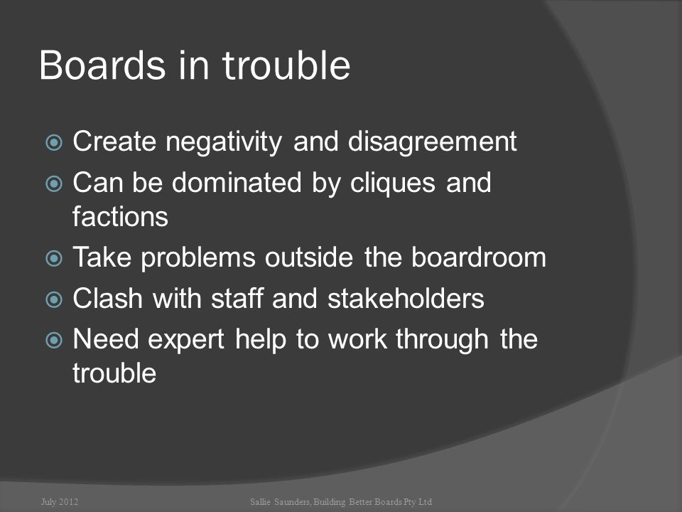 Difficult board members  Can disrupt the work of the board  Promote conflict  May have personal agendas, behaviours or conflicts of interest that prevent them from being effective board members July 2012Sallie Saunders, Building Better Boards Pty Ltd