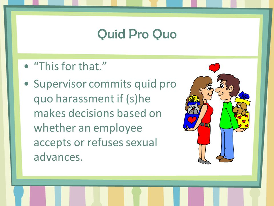 Types of Sexual Harassment Quid Pro Quo – This for that. Hostile Environment