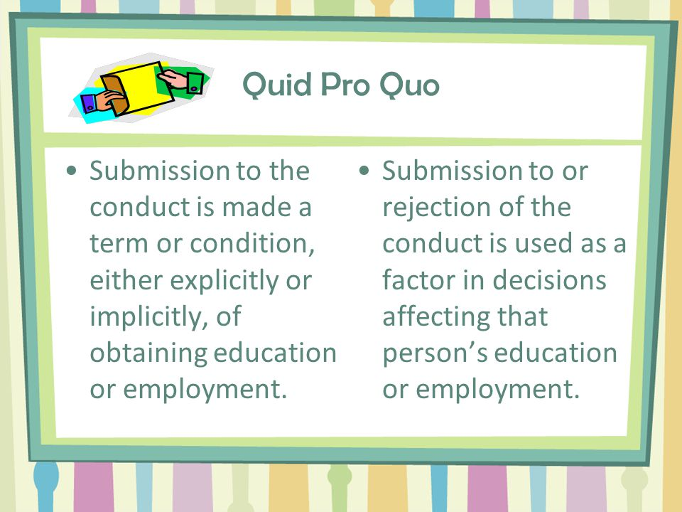 Quid Pro Quo This for that. Supervisor commits quid pro quo harassment if (s)he makes decisions based on whether an employee accepts or refuses sexual advances.