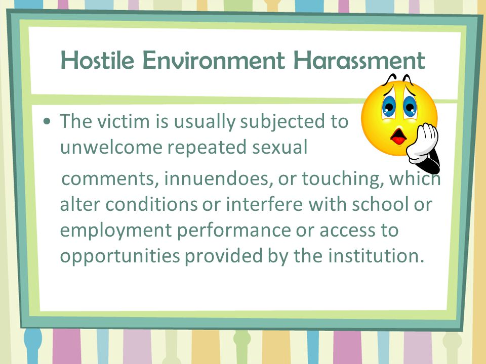 Hostile Environment Co-workers create a hostile environment if they interfere with another employee's work by doing or saying sexually offensive things.