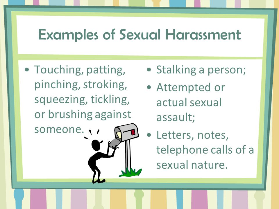 Examples of Sexual Harassment Sexual innuendoes and comments Intrusive sexually explicit questions A neck/shoulder massage Rating a person's sexuality Repeatedly asking a person out for dates or to have sex Sexual ridicule Frequent jokes about sex or males/females