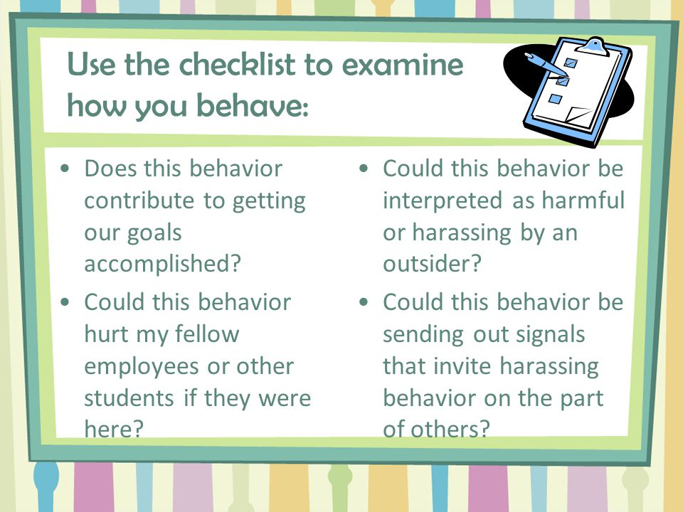 Personal Behavior Checklist Maintaining harassment-free schools and campuses is critical for encouraging: An open learning environment; Productive and happy employees; Good relationships between students and employees of both genders.