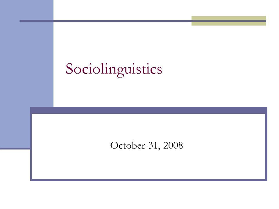 Sociolinguistics October 31, 2008