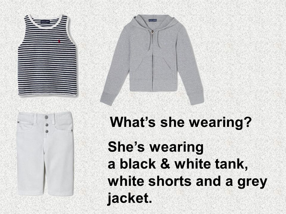 She's wearing a black & white tank, white shorts and a grey jacket.