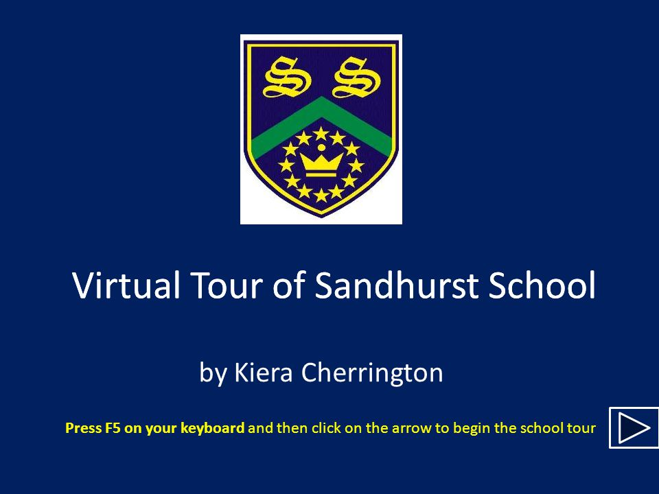 Virtual Tour of Sandhurst School by Kiera Cherrington Press F5 on your keyboard and then click on the arrow to begin the school tour Virtual Tour of Sandhurst School