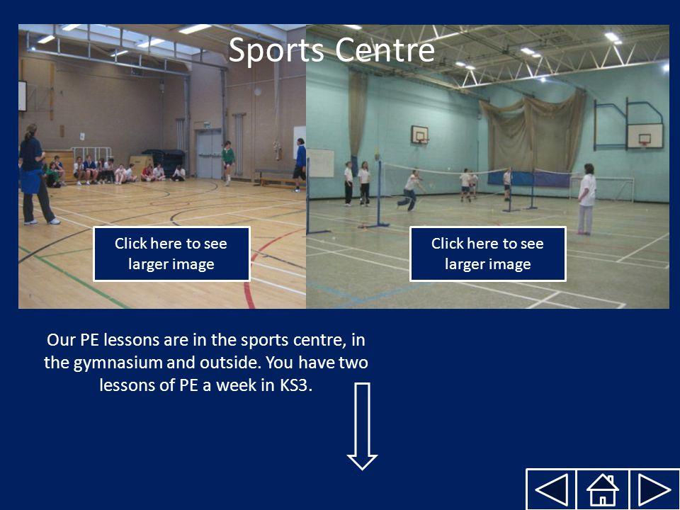 Sports Centre Our PE lessons are in the sports centre, in the gymnasium and outside.