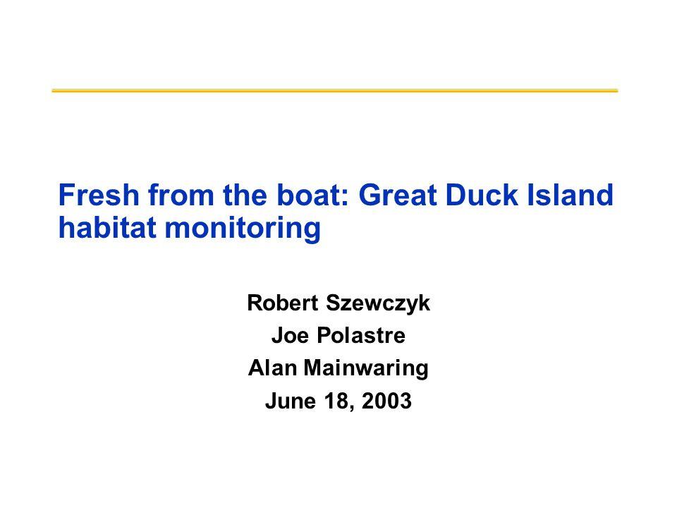 Fresh from the boat: Great Duck Island habitat monitoring Robert Szewczyk Joe Polastre Alan Mainwaring June 18, 2003