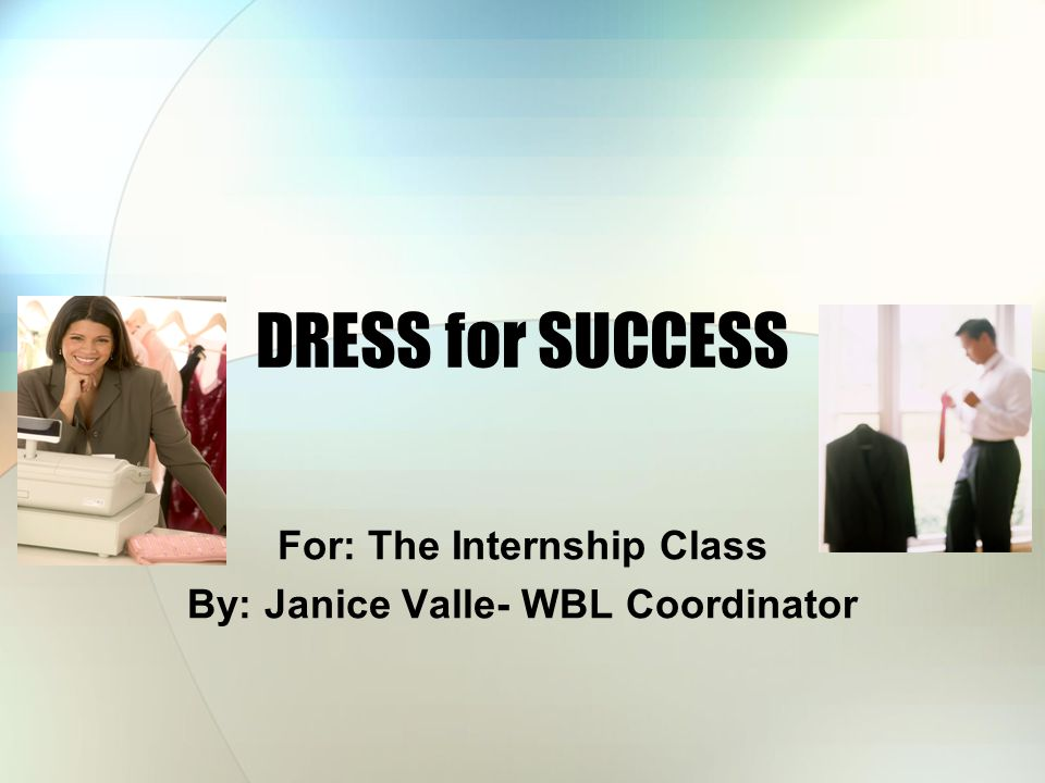 DRESS for SUCCESS For: The Internship Class By: Janice Valle- WBL Coordinator