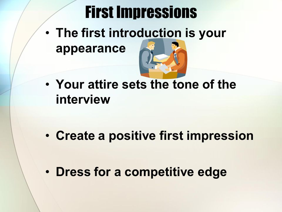 First Impressions The first introduction is your appearance Your attire sets the tone of the interview Create a positive first impression Dress for a competitive edge