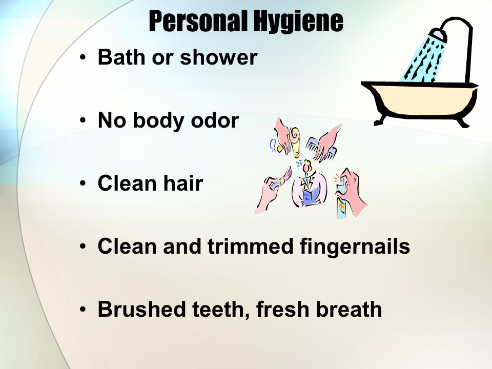 Personal Hygiene Bath or shower No body odor Clean hair Clean and trimmed fingernails Brushed teeth, fresh breath