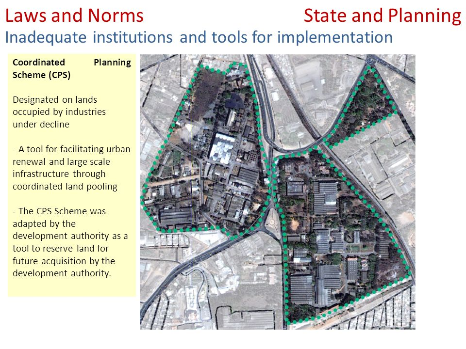 State and PlanningLaws and Norms Inadequate institutions and tools for implementation Coordinated Planning Scheme (CPS) Designated on lands occupied by industries under decline - A tool for facilitating urban renewal and large scale infrastructure through coordinated land pooling - The CPS Scheme was adapted by the development authority as a tool to reserve land for future acquisition by the development authority.