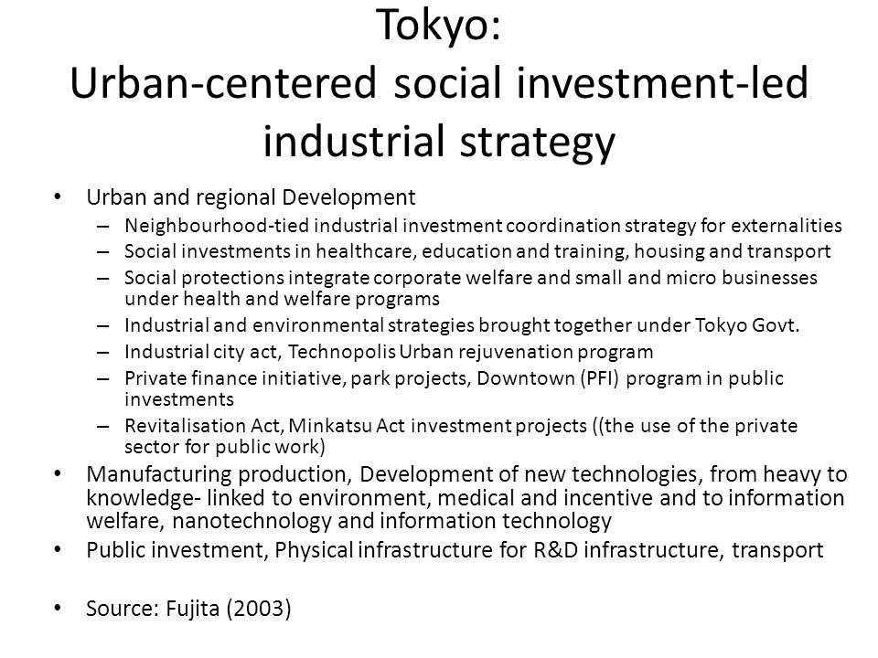 Tokyo: Urban-centered social investment-led industrial strategy Urban and regional Development – Neighbourhood-tied industrial investment coordination strategy for externalities – Social investments in healthcare, education and training, housing and transport – Social protections integrate corporate welfare and small and micro businesses under health and welfare programs – Industrial and environmental strategies brought together under Tokyo Govt.