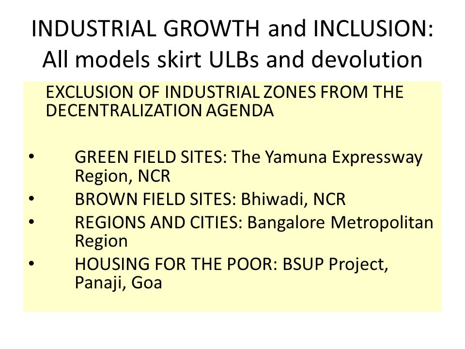 INDUSTRIAL GROWTH and INCLUSION: All models skirt ULBs and devolution EXCLUSION OF INDUSTRIAL ZONES FROM THE DECENTRALIZATION AGENDA GREEN FIELD SITES: The Yamuna Expressway Region, NCR BROWN FIELD SITES: Bhiwadi, NCR REGIONS AND CITIES: Bangalore Metropolitan Region HOUSING FOR THE POOR: BSUP Project, Panaji, Goa