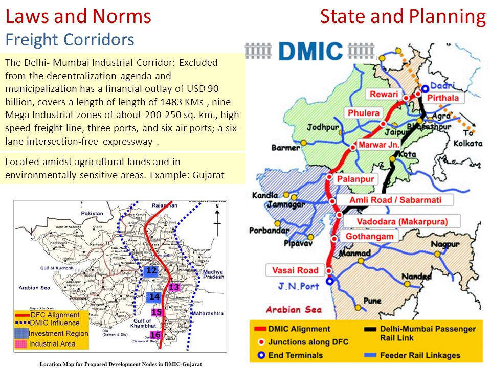 State and PlanningLaws and Norms Freight Corridors The Delhi- Mumbai Industrial Corridor: Excluded from the decentralization agenda and municipalization has a financial outlay of USD 90 billion, covers a length of length of 1483 KMs, nine Mega Industrial zones of about 200-250 sq.