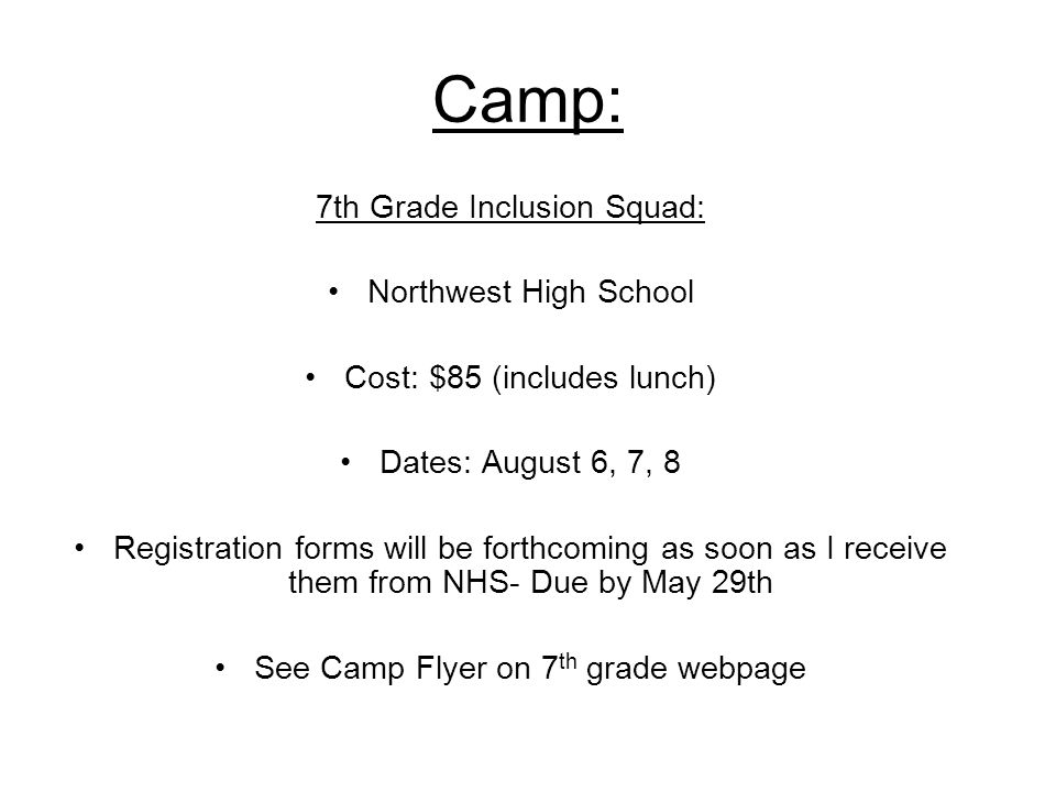 Camp: 7th Grade Inclusion Squad: Northwest High School Cost: $85 (includes lunch) Dates: August 6, 7, 8 Registration forms will be forthcoming as soon as I receive them from NHS- Due by May 29th See Camp Flyer on 7 th grade webpage