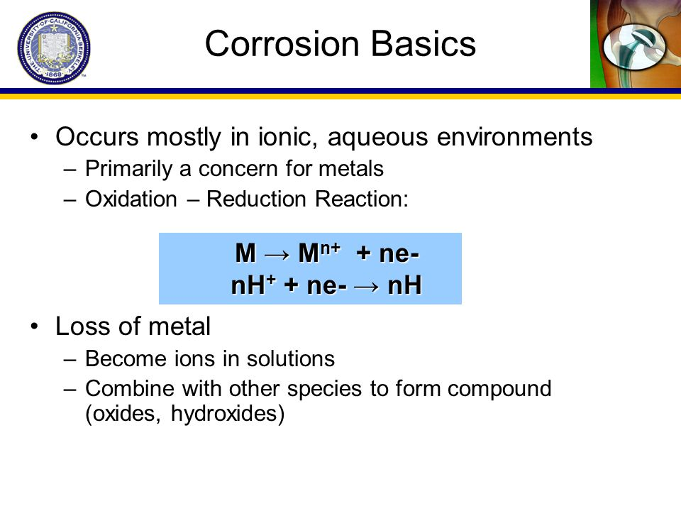 Corrosion Basics Occurs mostly in ionic, aqueous environments –Primarily a concern for metals –Oxidation – Reduction Reaction: Loss of metal –Become i