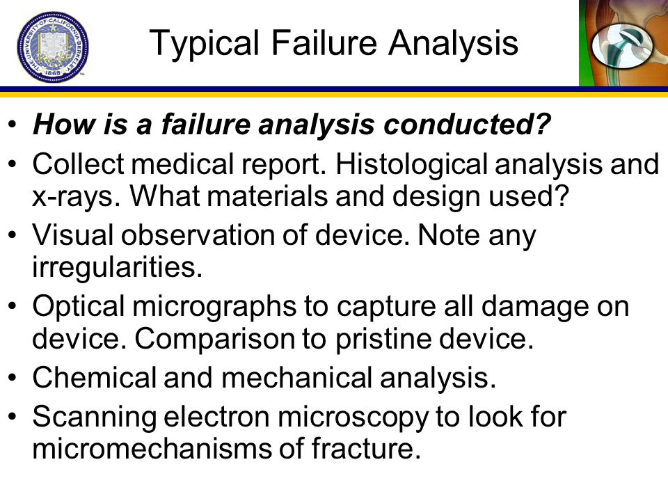Typical Failure Analysis How is a failure analysis conducted? Collect medical report. Histological analysis and x-rays. What materials and design used