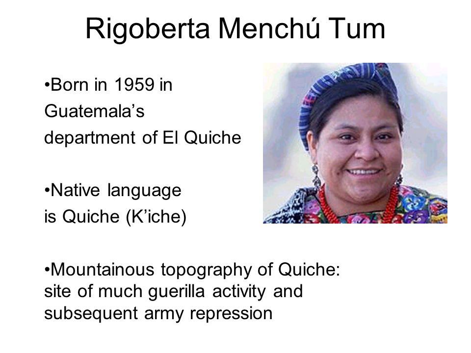 Rigoberta Menchú Tum Born in 1959 in Guatemala's department of El Quiche Native language is Quiche (K'iche) Mountainous topography of Quiche: site of