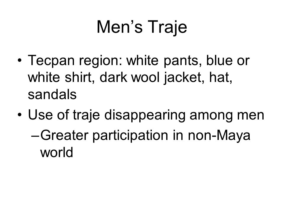 Men's Traje Tecpan region: white pants, blue or white shirt, dark wool jacket, hat, sandals Use of traje disappearing among men –Greater participation in non-Maya world