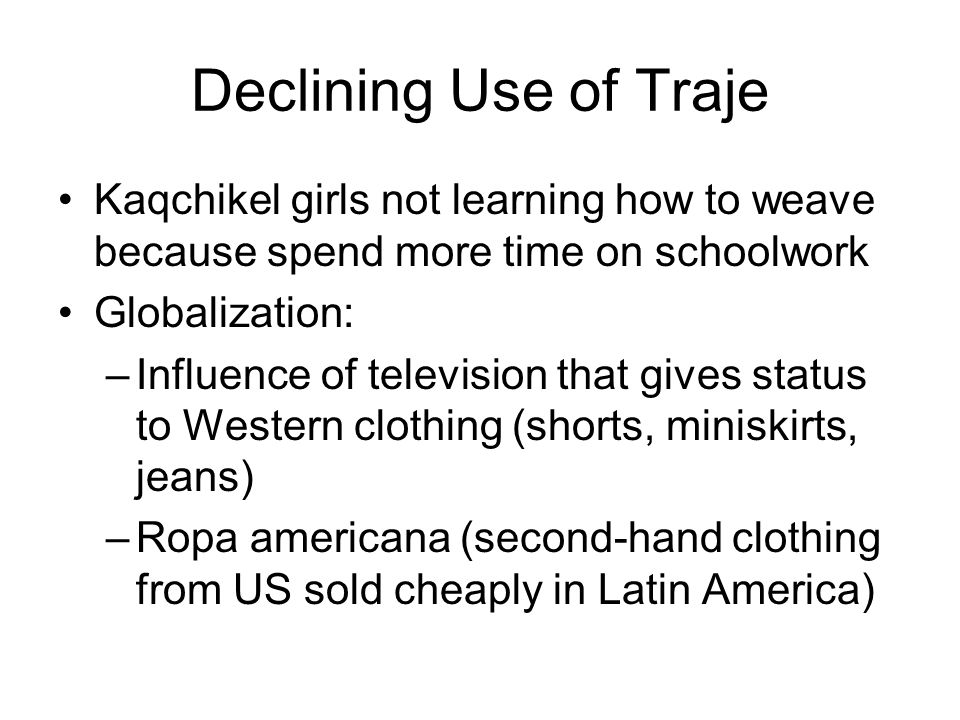 Declining Use of Traje Kaqchikel girls not learning how to weave because spend more time on schoolwork Globalization: –Influence of television that gi