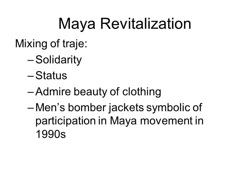 Maya Revitalization Mixing of traje: –Solidarity –Status –Admire beauty of clothing –Men's bomber jackets symbolic of participation in Maya movement i