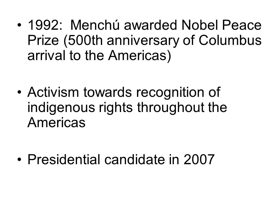 1992: Menchú awarded Nobel Peace Prize (500th anniversary of Columbus arrival to the Americas) Activism towards recognition of indigenous rights throu