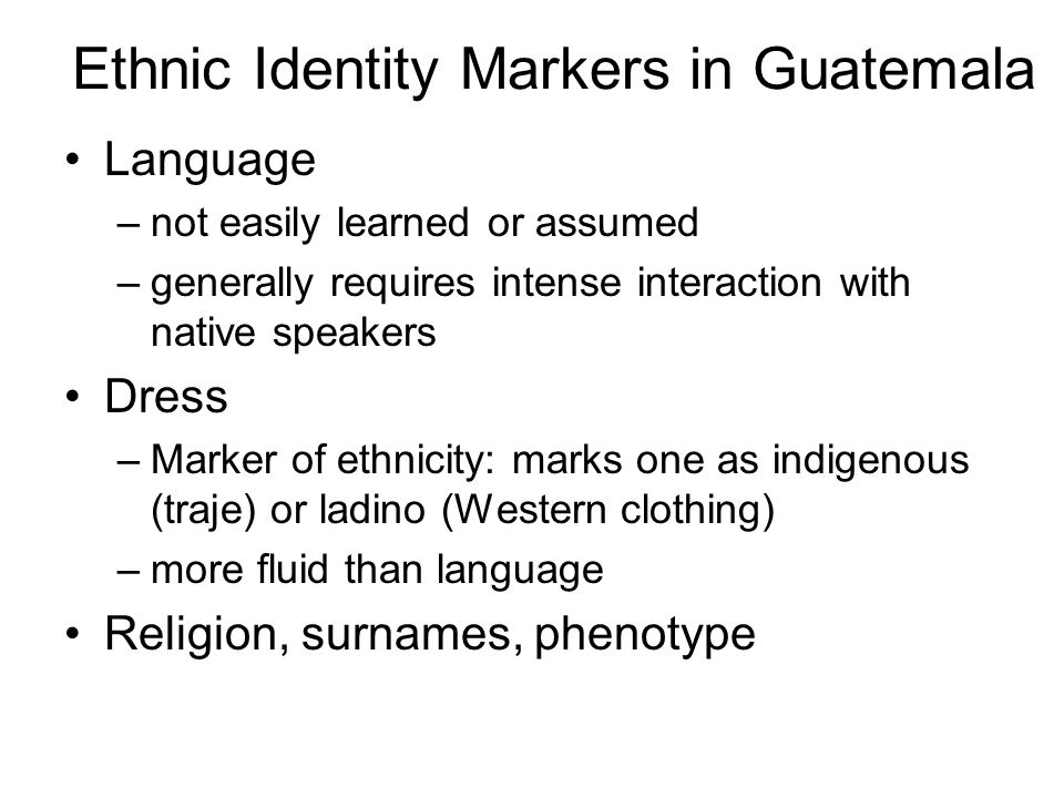 Ethnic Identity Markers in Guatemala Language –not easily learned or assumed –generally requires intense interaction with native speakers Dress –Marker of ethnicity: marks one as indigenous (traje) or ladino (Western clothing) –more fluid than language Religion, surnames, phenotype