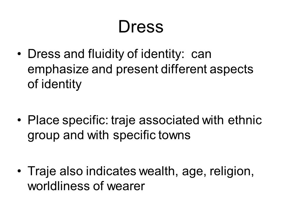 Dress Dress and fluidity of identity: can emphasize and present different aspects of identity Place specific: traje associated with ethnic group and with specific towns Traje also indicates wealth, age, religion, worldliness of wearer