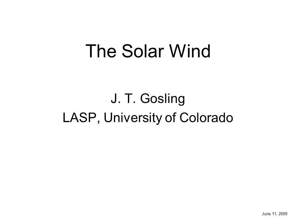 The Solar Wind J. T. Gosling LASP, University of Colorado June 11, 2009