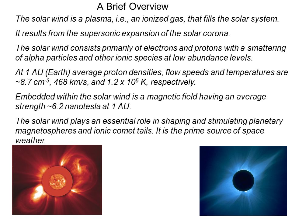 A Brief Overview The solar wind is a plasma, i.e., an ionized gas, that fills the solar system.