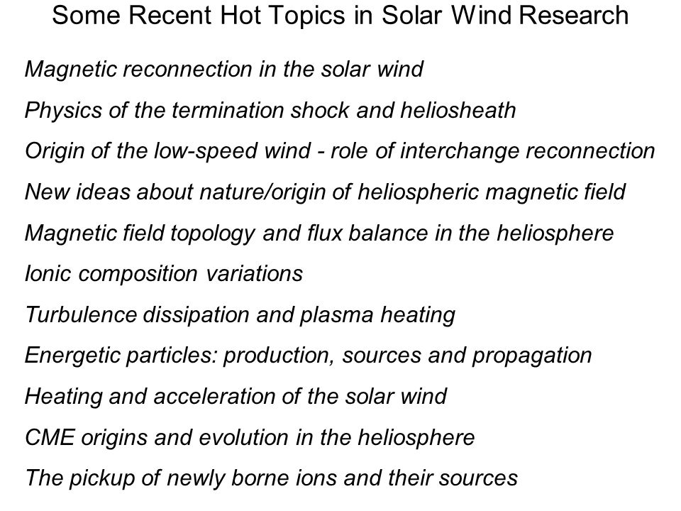 Some Recent Hot Topics in Solar Wind Research Magnetic reconnection in the solar wind Physics of the termination shock and heliosheath Origin of the low-speed wind - role of interchange reconnection New ideas about nature/origin of heliospheric magnetic field Magnetic field topology and flux balance in the heliosphere Ionic composition variations Turbulence dissipation and plasma heating Energetic particles: production, sources and propagation Heating and acceleration of the solar wind CME origins and evolution in the heliosphere The pickup of newly borne ions and their sources