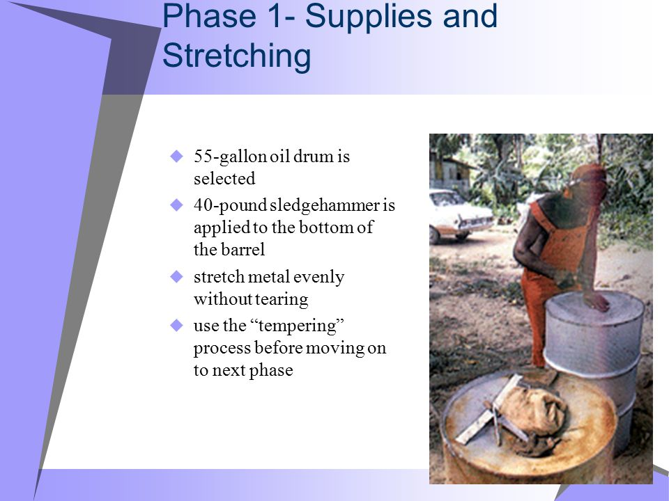 Phase 1- Supplies and Stretching 555-gallon oil drum is selected 440-pound sledgehammer is applied to the bottom of the barrel sstretch metal evenly without tearing uuse the tempering process before moving on to next phase
