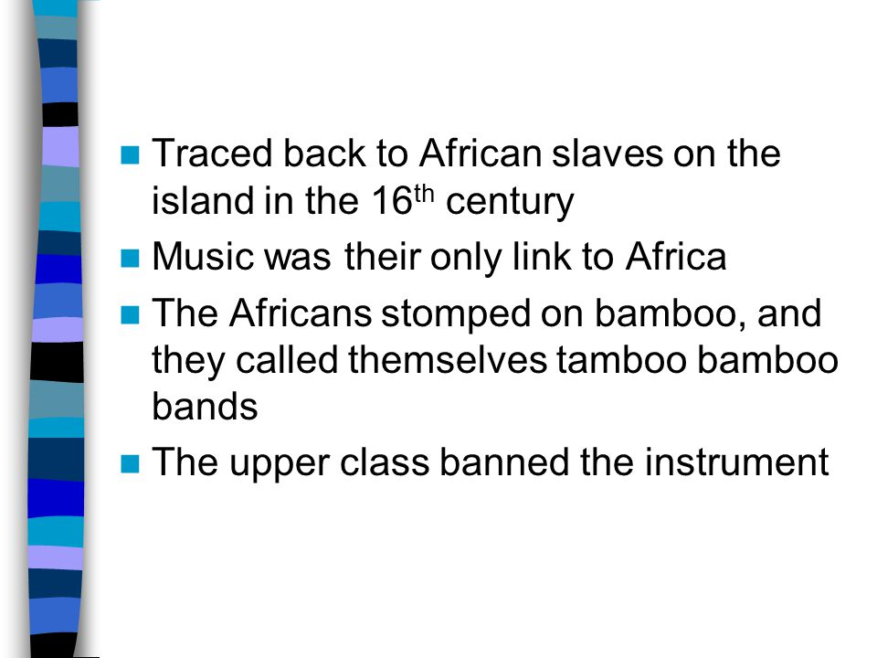 Traced back to African slaves on the island in the 16 th century Music was their only link to Africa The Africans stomped on bamboo, and they called themselves tamboo bamboo bands The upper class banned the instrument
