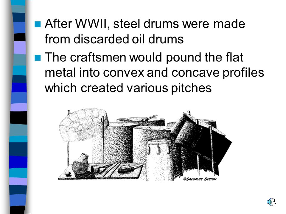 After WWII, steel drums were made from discarded oil drums The craftsmen would pound the flat metal into convex and concave profiles which created various pitches