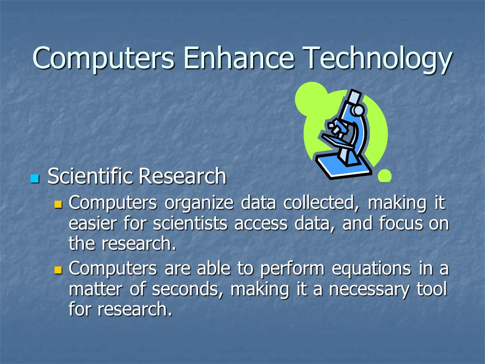 Computers Enhance Technology Scientific Research Scientific Research Computers organize data collected, making it easier for scientists access data, a